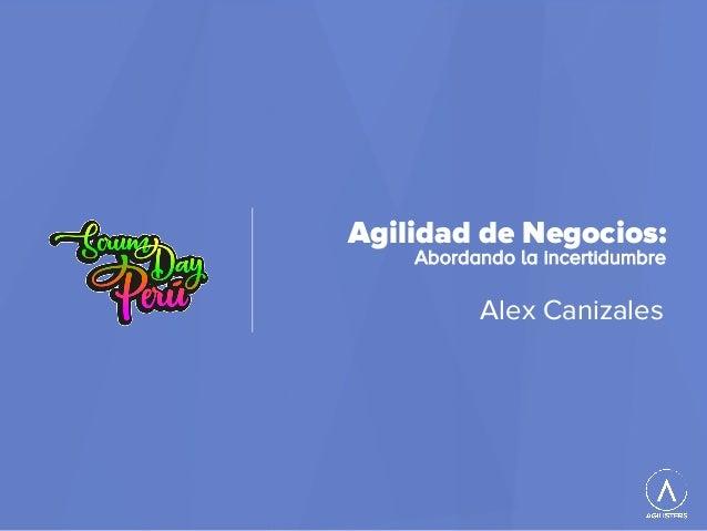 Agilidad de Negocios: Abordando la incertidumbre Alex Canizales