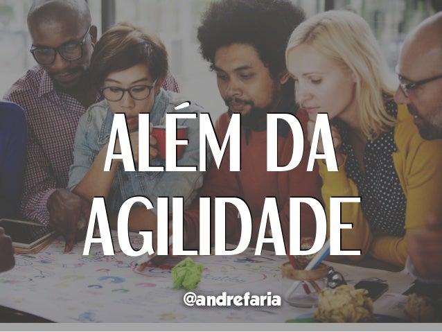 ALÉM DA AGILIDADE @andrefaria