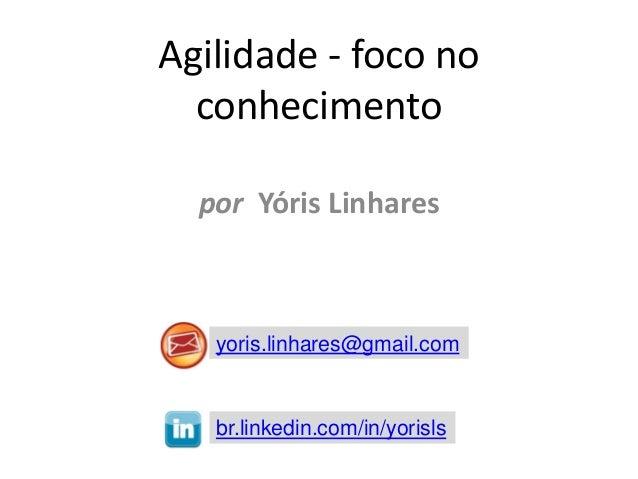 Agilidade - foco no conhecimento por Yóris Linhares  yoris.linhares@gmail.com  br.linkedin.com/in/yorisls