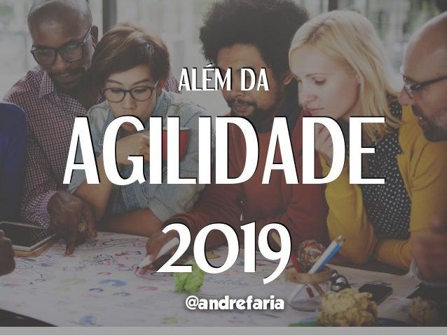 ALÉM DA AGILIDADE 2019 @andrefaria