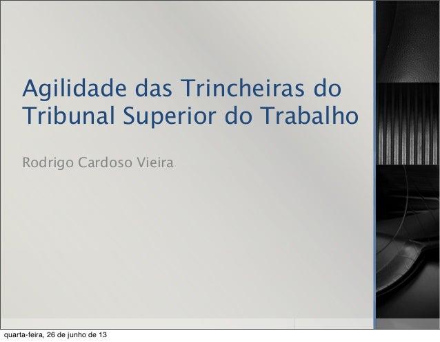 Agilidade das Trincheiras do Tribunal Superior do Trabalho Rodrigo Cardoso Vieira quarta-feira, 26 de junho de 13