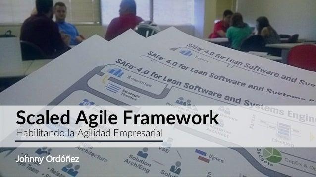 Scaled Agile Framework Habilitando la Agilidad Empresarial Johnny Ordóñez