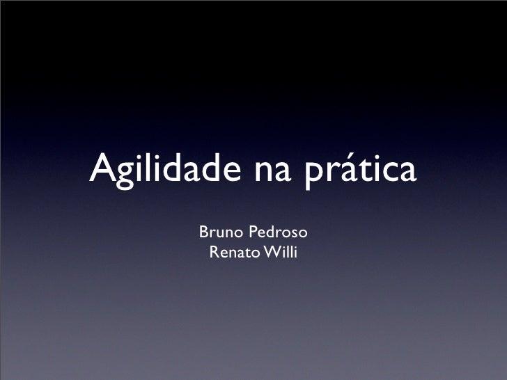 Agilidade na prática       Bruno Pedroso        Renato Willi