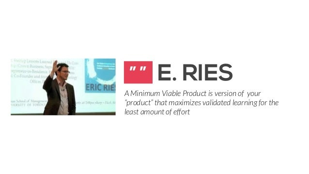 """"""" """" E. RIES  A Minimum Viable Product is version of your  """"product"""" that maximizes validated learning for the  least amoun..."""