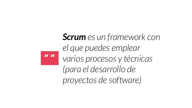 """"""" """"  Scrum es un framework con  el que puedes emplear  varios procesos y técnicas  (para el desarrollo de  proyectos de so..."""