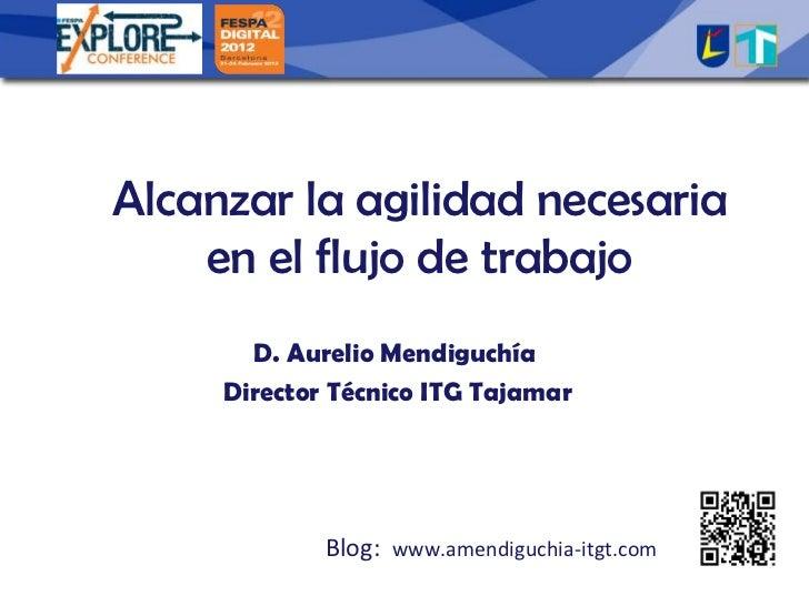 Alcanzar la agilidad necesaria    en el flujo de trabajo       D. Aurelio Mendiguchía     Director Técnico ITG Tajamar    ...