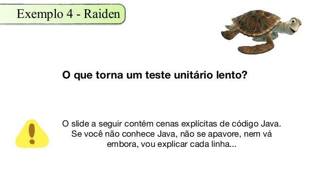 Exemplo 4 - Raiden O que torna um teste unitário lento? O slide a seguir contém cenas explícitas de código Java. Se você n...