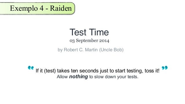 Exemplo 4 - Raiden If it (test) takes ten seconds just to start testing, toss it! Allow nothing to slow down your tests. T...