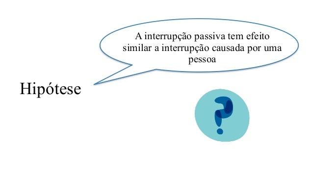 A interrupção passiva tem efeito similar a interrupção causada por uma pessoa Hipótese