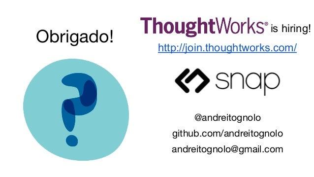 @andreitognolo github.com/andreitognolo andreitognolo@gmail.com Obrigado! is hiring! http://join.thoughtworks.com/