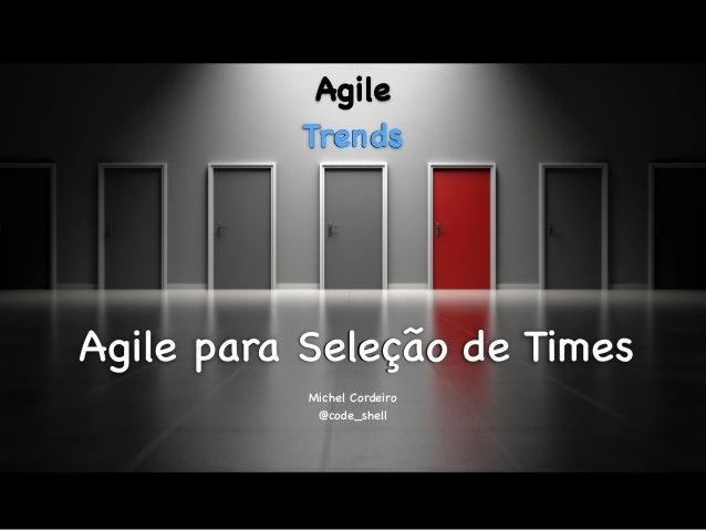 Agile para Seleção de Times Michel Cordeiro @code_shell Agile Trends