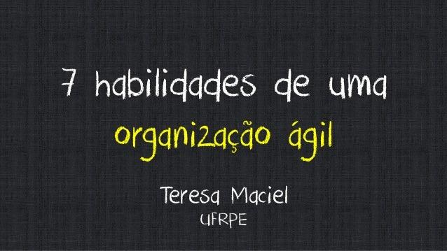 7 habilidades de uma organização ágil Teresa Maciel UFRPE