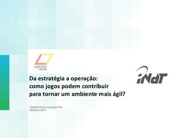 Da estratégia a operação:  como jogos podem contribuir  para tornar um ambiente mais ágil?  Charlles Pinon e Luciana Silva...