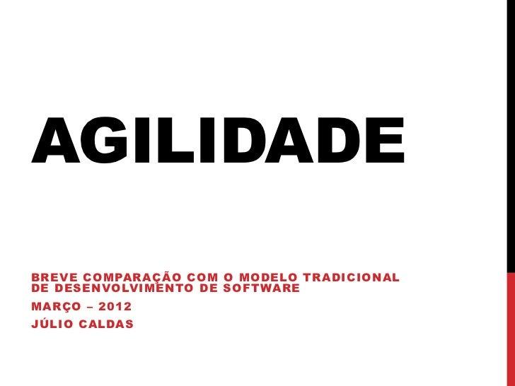 AGILIDADEBREVE COMPARAÇÃO COM O MODELO TRADICIONALDE DESENVOLVIMENTO DE SOFTWAREMARÇO – 2012JÚLIO CALDAS