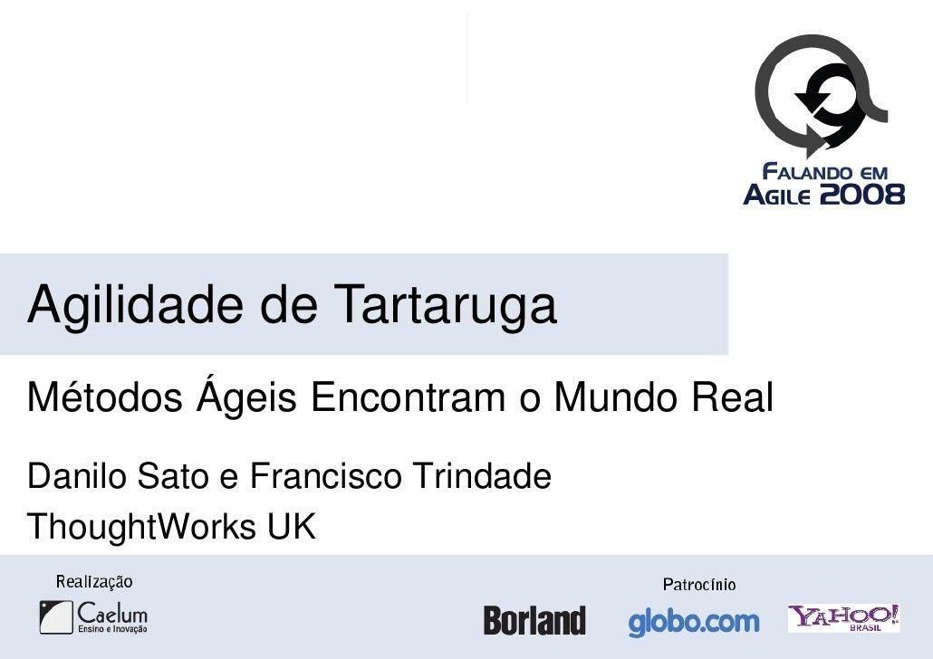 Agilidade de Tartaruga Métodos Ágeis Encontram o Mundo Real Danilo Sato e Francisco Trindade ThoughtWorks UK