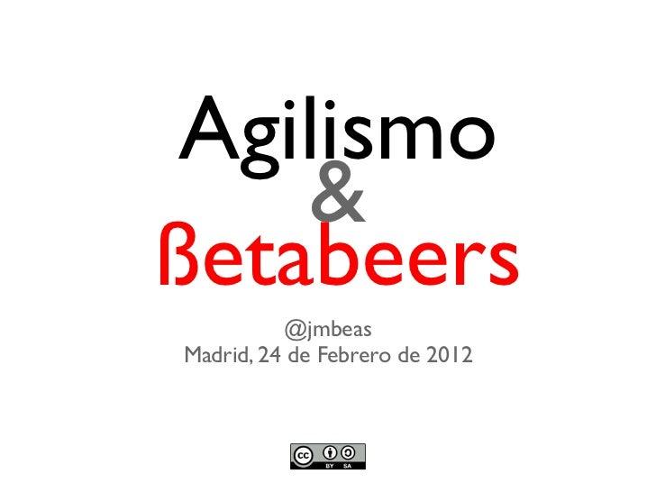 Agilismo    &ßetabeers          @jmbeasMadrid, 24 de Febrero de 2012