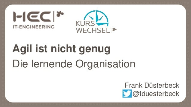 Agil ist nicht genug Die lernende Organisation Frank Düsterbeck @fduesterbeck