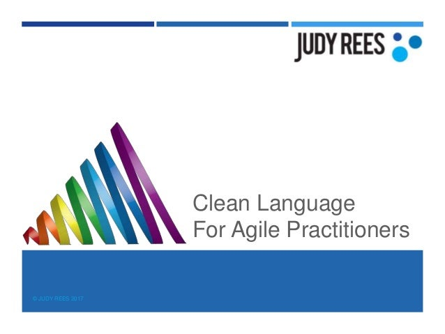 © JUDY REES 2017 Clean Language For Agile Practitioners