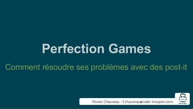 Perfection Games  Comment résoudre ses problèmes avec des post-it  Florian Chauveau - f.chauveau@code-troopers.com