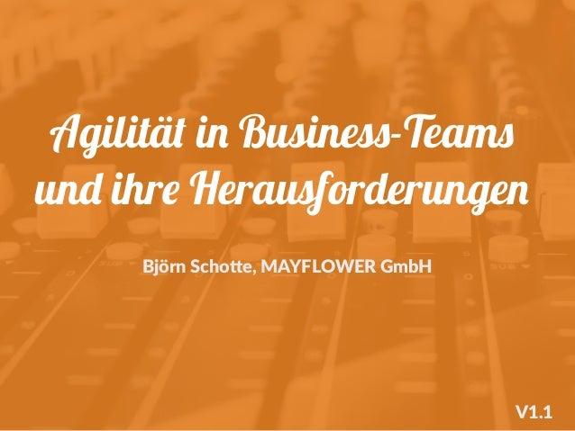 Agilität in Business-Teams und ihre Herausforderungen Björn Scho+e, MAYFLOWER GmbH V1.1