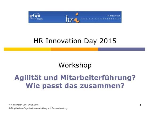 HR Innovation Day 2015 Workshop Agilität und Mitarbeiterführung? Wie passt das zusammen? HR Innovation Day - 30.05.2015 1 ...