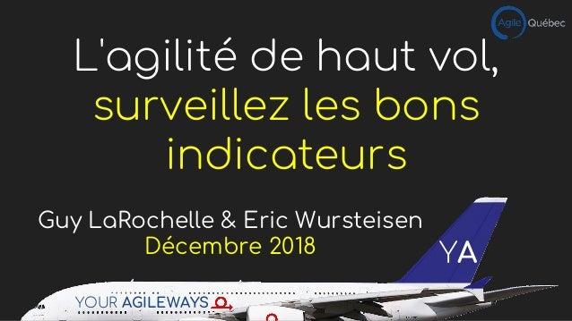 L'agilité de haut vol, surveillez les bons indicateurs Guy LaRochelle & Eric Wursteisen Décembre 2018 YOUR AGILEWAYS YA