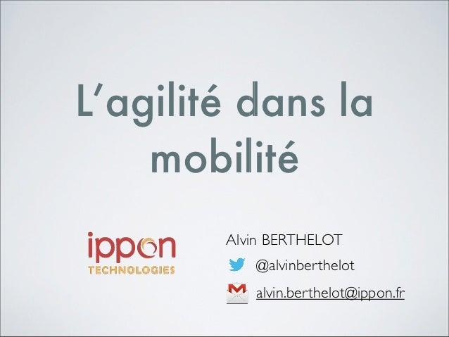 L'agilité dans la    mobilité        Alvin BERTHELOT           @alvinberthelot           alvin.berthelot@ippon.fr
