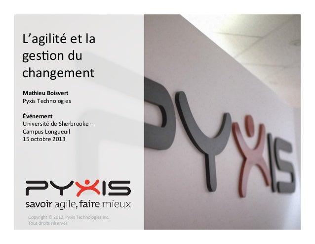 L'agilité  et  la   ges,on  du   changement      Mathieu  Boisvert   Pyxis  Technologies      Évén...