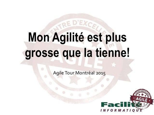 AgileTour Montréal 2015 Mon Agilité est plus grosse que la tienne!