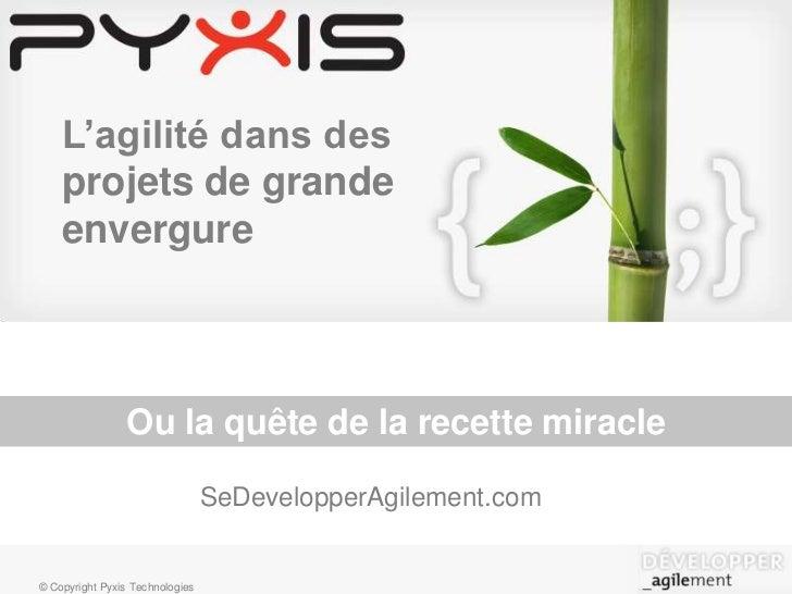 L'agilité dans des projets de grande envergure<br />Ou la quête de la recette miracle<br />SeDevelopperAgilement.com<br />