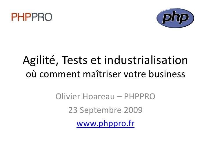 Agilité, Tests et industrialisationoù comment maîtriser votre business<br />Olivier Hoareau – PHPPRO<br />23 Septembre 200...