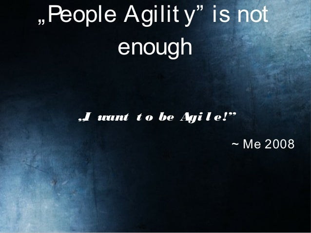 """""""People Agilit y"""" is not enough """"I want t o be Agi l e!"""" ~ Me 2008"""