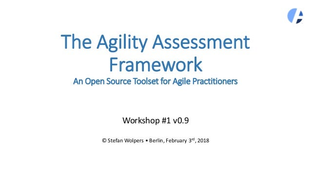 The Agility Assessment Framework An Open Source Toolset for Agile Practitioners Workshop #1 v0.9 © Stefan Wolpers • Berlin...
