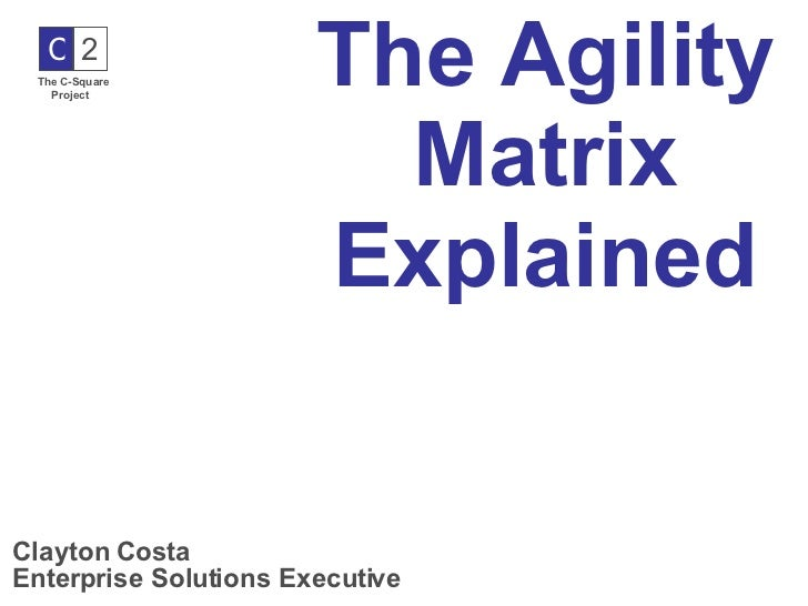 The Agility Matrix Explained Clayton Costa Enterprise Solutions Executive