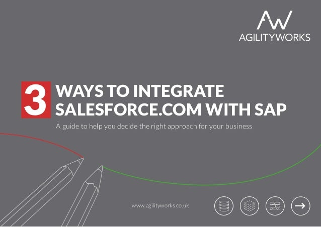 WAYS TO INTEGRATE SALESFORCE.COM WITH SAP3 A guide to help you decide the right approach for your business www.agilitywork...