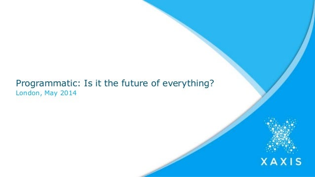 Programmatic: Is it the future of everything? London, May 2014