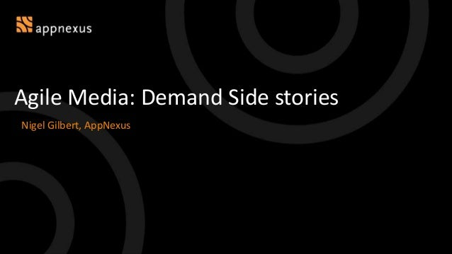 Agile Media: Demand Side stories Nigel Gilbert, AppNexus