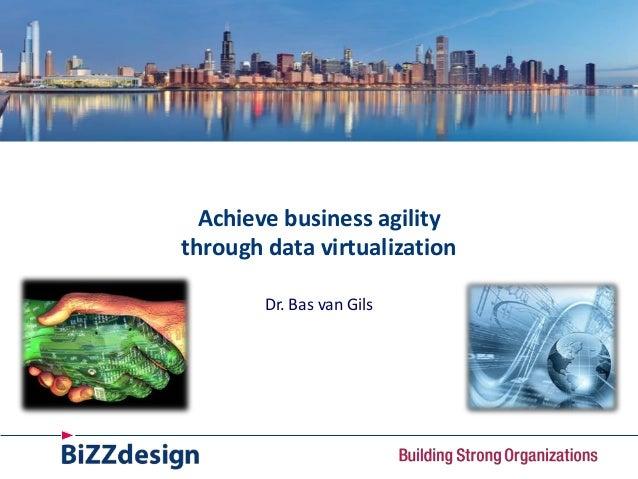 Achieve business agility through data virtualization Dr. Bas van Gils
