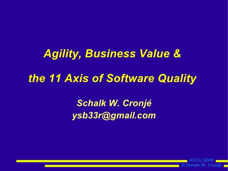Agility, Business Value &  the 11 Axis of Software Quality           Schalk W. Cronjé         ysb33r@gmail.com            ...