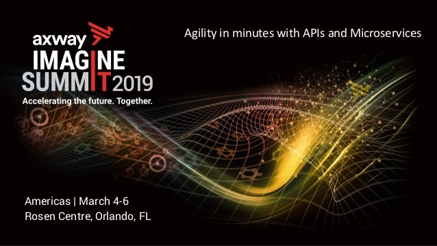 Americas | March 4-6 Rosen Centre, Orlando, FL Agility in minutes with APIs and Microservices