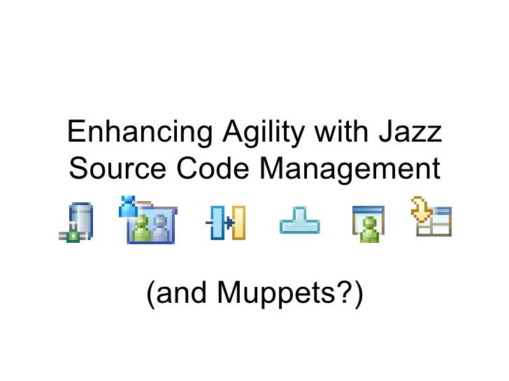 Enhancing Agility with JazzSource Code Management     (and Muppets?)