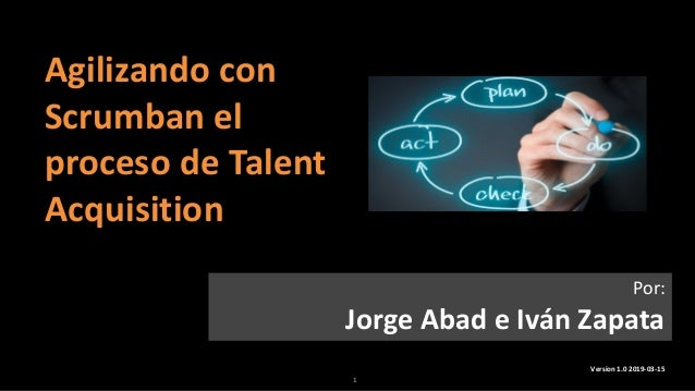 1 Agilizando con Scrumban el proceso de Talent Acquisition Version 1.0 2019-03-15 Por: Jorge Abad e Iván Zapata