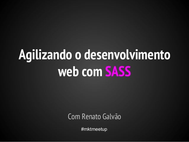 Agilizando o desenvolvimento web com SASS Com Renato Galvão #mktmeetup