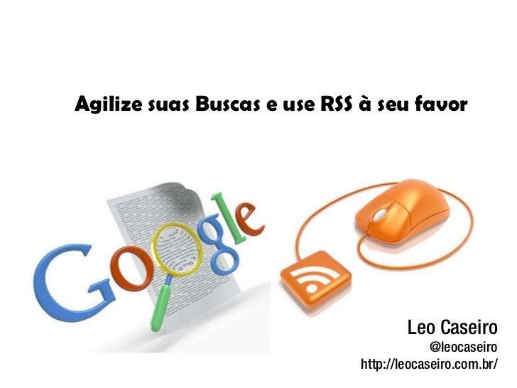 Leo Caseiro @leocaseiro http://leocaseiro.com.br/ Agilize suas Buscas e use RSS à seu favor