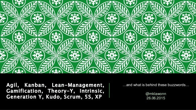 Agil, Kanban, Lean-Management, Gamification, Theory-Y, Intrinsic, Generation Y, Kudo, Scrum, 5S, XP …and what is behind th...
