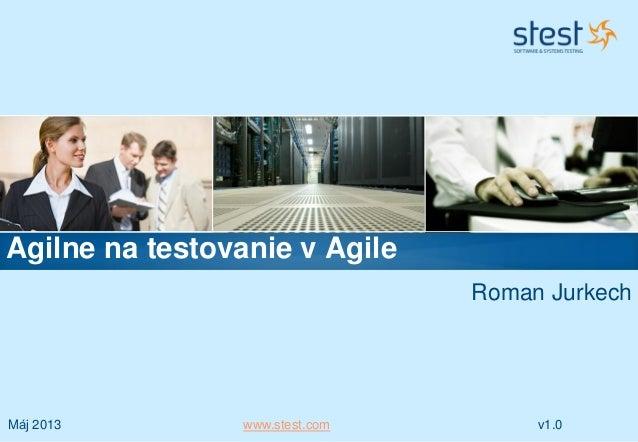 Máj 2013 www.stest.com v1.0Roman JurkechAgilne na testovanie v Agile