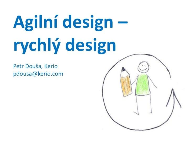 Agilní design –rychlý designPetr Douša, Keriopdousa@kerio.com<br />