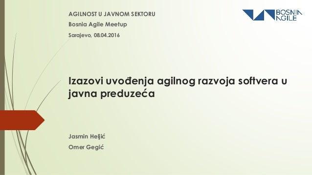 Izazovi uvođenja agilnog razvoja softvera u javna preduzeća AGILNOST U JAVNOM SEKTORU Bosnia Agile Meetup Jasmin Heljić Om...