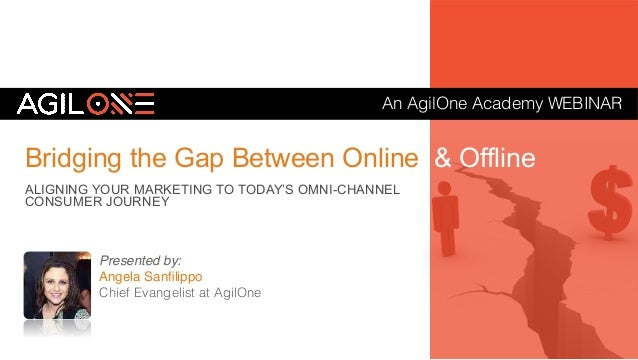 An AgilOne Academy WEBINAR! Bridging the Gap Between Online & Offline ALIGNING YOUR MARKETING TO TODAY'S OMNI-CHANNEL CONS...