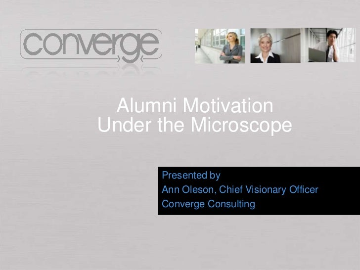 Alumni MotivationUnder the Microscope      Presented by      Ann Oleson, Chief Visionary Officer      Converge Consulting